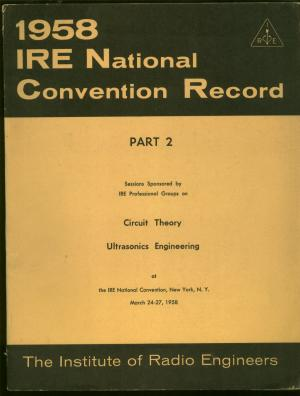 1958 IRE National Convention Record -- vol 6 part 2, Circuit Theory; Ultrasonic engineering. Institute of Radio Engineers.