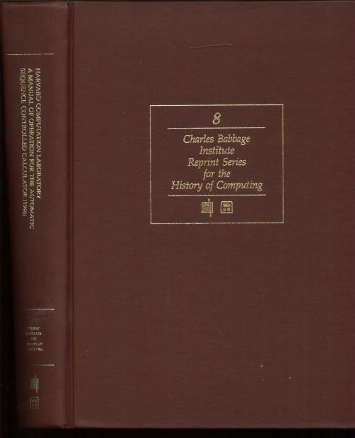 A Manual of Operation for the Automatic Sequence Controlled Calculator by the Harvard Computation Laboratory; Charles Babbage Institute Reprint series for the History of Computing, volume 8. New Harvard Computation Laboratory, I. Bernard Cohen.