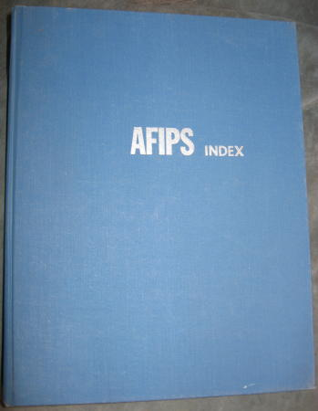 AFIPS Index -- Consolidated Index conference proceedings Volumes 1 through 26, 1951 - 1964. AFIPS Index American Federation of Information Processing societi.