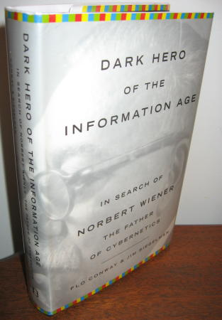 Dark Hero of the Information Age -- In search of Norbert Wiener, the father of Cybernetics. Flo Conway, Jim Siegelman.