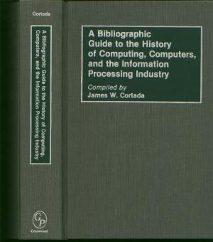A Bibliographic Guide to the History of Computing, Computers, and the Information Processing Industry. James W Cortada, compiler.