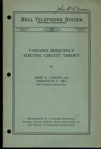 Variable Frequency Electric Circuit Theory, development of a variable frequency electric circuit theory with application to the theory of frequency modulation. John R. Carson, Thornton C. Fry.