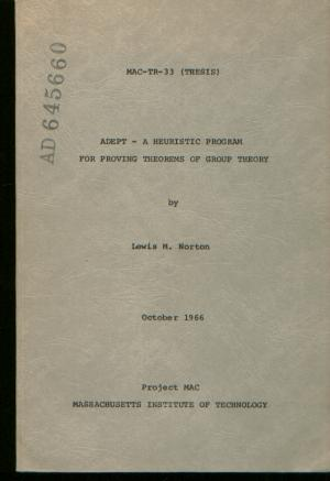 ADEPT - a Heuristic Program for Proving Theorems of Group Theory; Project MAC. Lewis M. Norton.