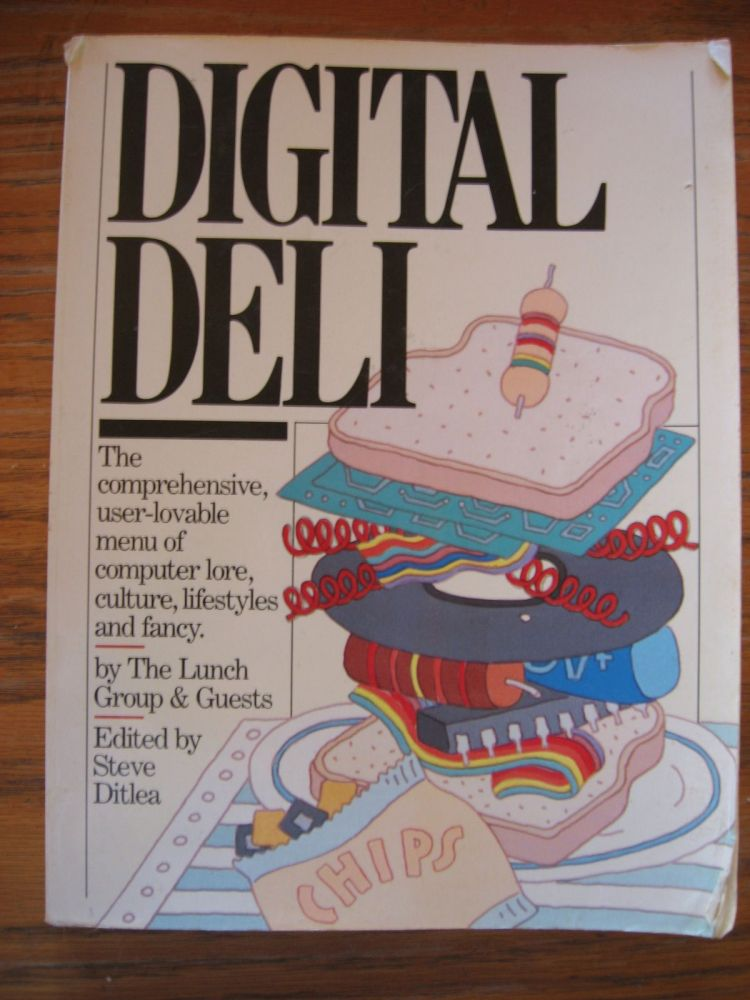 Digital Deli, the comprehensive, user-lovable menu of computer lore, culture, lifestyles and fancy 1984. steve Ditlea, The Lunch Group and Guests.