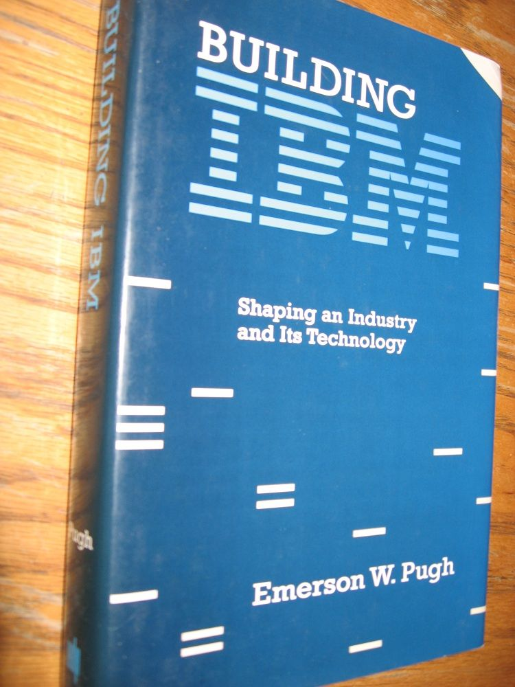 Building IBM -- Shaping an Industry and Its Technology; hardcover in dustjacket. Emerson W. Pugh.