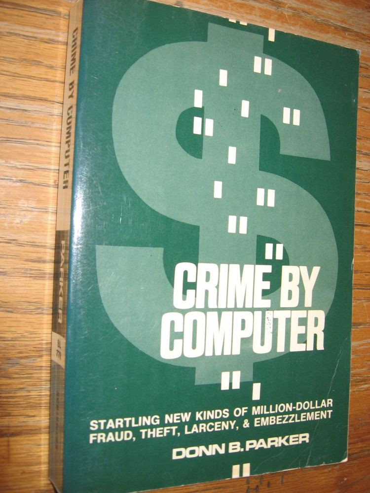 Crime by Computer - startling new kinds of million-dollar fraud, theft, larceny & embezzlement (1976). Donn Parker.