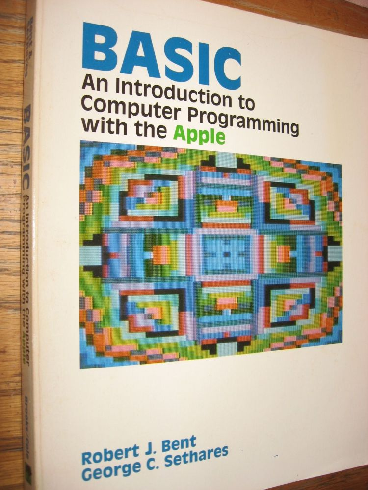 BASIC -- an introduction to Computer Programming with the Apple 1983. Robert Bent, George Sethares.
