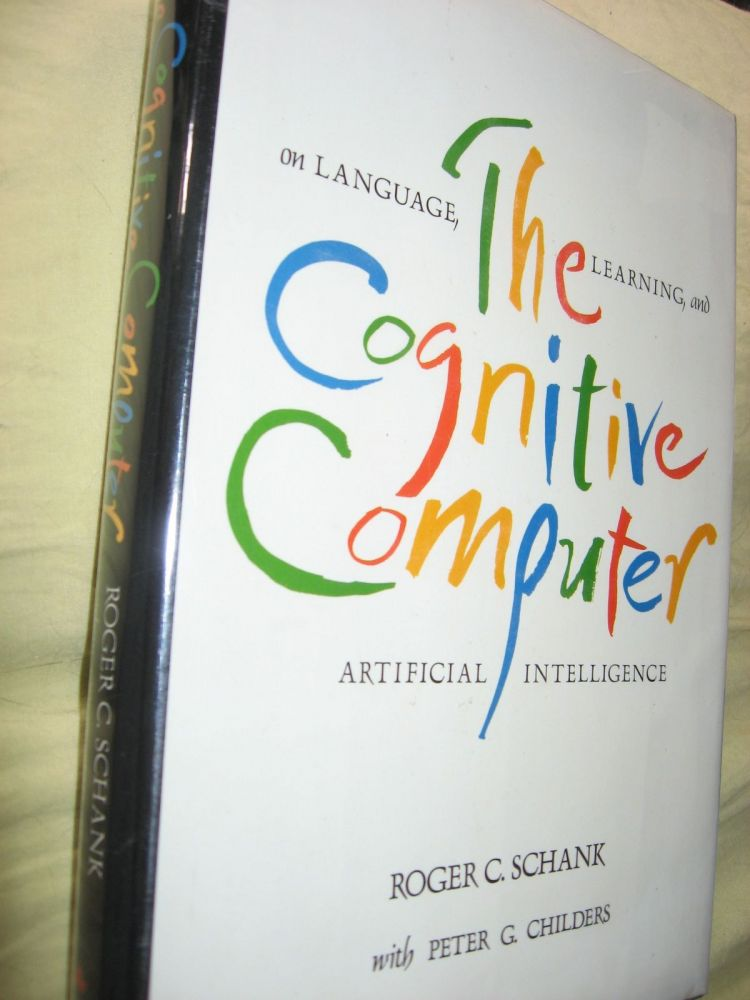 The Cognitive Computer -- on Language, Learning and Artificial Intelligence. Roger Schank, Peter G. Childers.