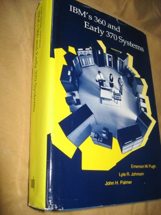 IBM's 360 and Early 370 Systems. Emerson Pugh, Lyle Johnson, John Palmer.