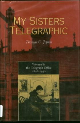 My Sisters Telegraphic -- women in the telegraph office, 1846-1950. Thomas Jepsen.