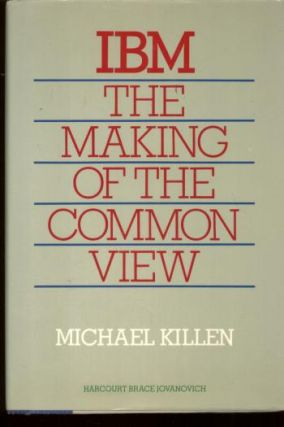IBM the Making of the Common View. Michael Killen.