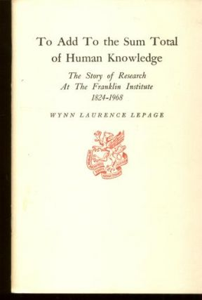 To Add to the Sum Total of Human Knowledge, the story of Research at The Franklin Institute 1824-1968. Wynn Laurence Lepage.