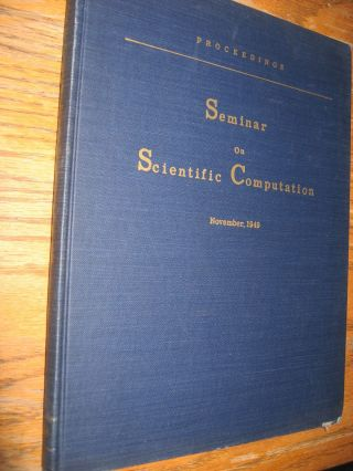 Proceedings Seminar on Scientific Computation, November 1949. Cuthbert Hurd, IBM Applied Science Department.