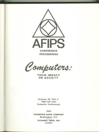 Computers, Their Impact on Society; AFIPS volume 27, part 2, 1965 Fall Joint Computer Conference....