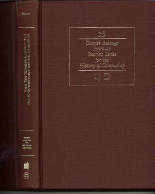 Memoir of the Life and Labours of the Late Charles Babbage ESQ F.R.S.; Volume 13 CBI history of computing reprint series. H. W. Buxton.