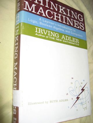 Thinking Machines -- A Layman's Introduction to Logic, Boolean Algebra, & Computers. Irving Adler.
