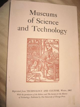 Museums of Science and Technology. reprint from TECHNOLOGY AND CULTURE winter 1965, The Society for the History of Technology.