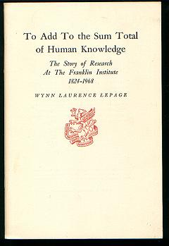 To Add to the Sum Total of Human Knowledge - Research at The Franklin Institute 1824-. Wynn Laurence LePage, Newcomen Society Address.