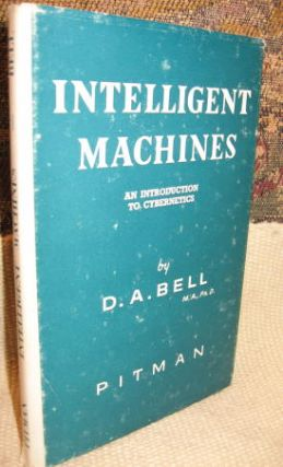 Intelligent Machines -- an introduction to Cybernetics. D. A. Bell