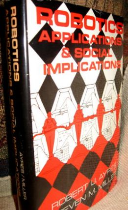 Robotics Applications and Social Implications. Robert Ayres, Steven Miller.