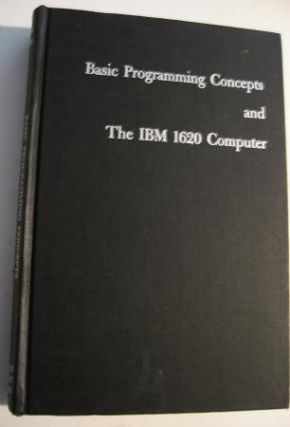 Basic Programming Concepts and the IBM 1620 Computer. Daniel Leeson, Donald Dimitry