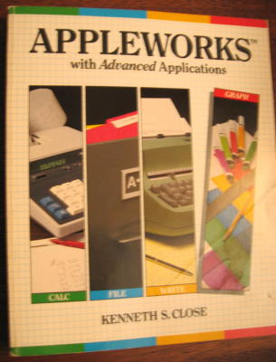 Appleworks with Advanced Applications -- Calc, File, Write, Graph -- For Apple IIe or Apple IIc computers. Kenneth Close.