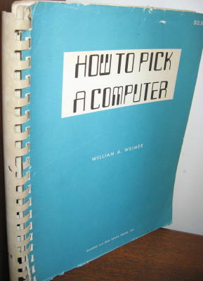 How to Pick a Computer -- Computer System Selection, a Management Guide; or, How to Pick a computer. William A. Weimer.