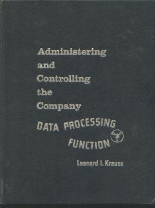 Administering and Controlling the Company Data Processing Function. Leonard I. Krauss.
