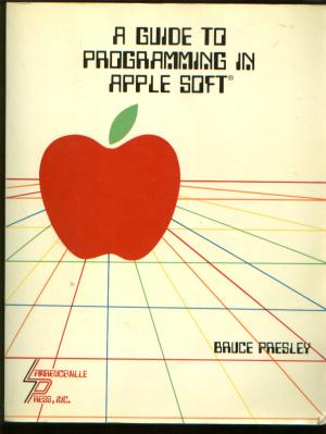 A Guide to Programming in Apple Soft. Bruce Presley.
