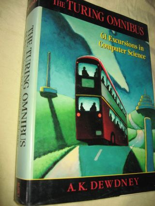 The Turing Omnibus -- 61 Excursions in Computer Science. A. K. Dewdney.