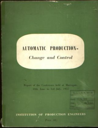 Automatic Production -- Change and Control, report of a conference held at Harrogate, 1957....