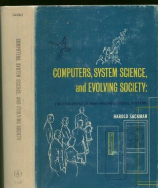 Computers, System Science, and Evolving Society -- the Challenge of Man-Machine Digital Systems. Harold Sackman.