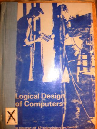 Logical Design of Computers -- a course of 12 television lectures. Simon Lavington.