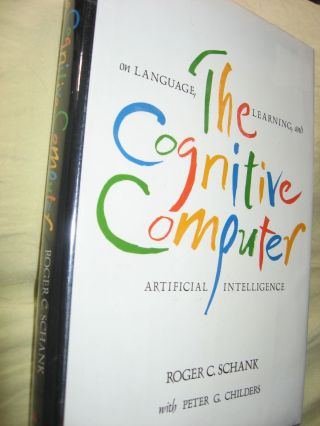 The Cognitive Computer -- on Language, Learning and Artificial Intelligence. Roger Schank, Peter...